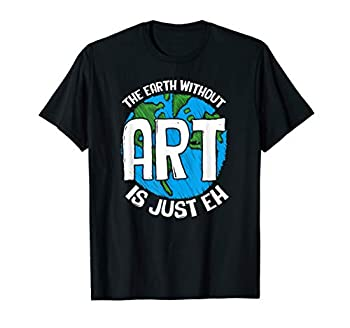 Cute & Funny The Earth Without Art Is Just Eh Pun T-Shirt