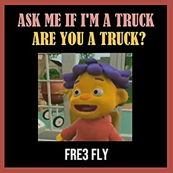 Ask Me If I'm a Truck, Are You a Truck?