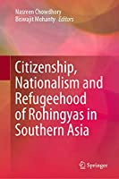 Citizenship, Nationalism and Refugeehood of Rohingyas in Southern Asia