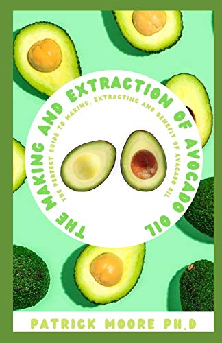 THE MAKING AND EXTRACTION OF AVOCADO OIL: The Perfect Guide To Making, Extracting And Benefit Of Avacado Oil