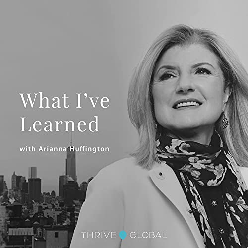 What I've Learned, with Arianna Huffington Podcast By Thrive Global cover art