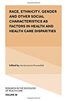 Race, Ethnicity, Gender and Other Social Characteristics As Factors in Health and Health Care Disparities (Research in the Sociology of Health Care)