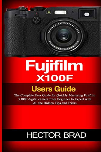 Fujifilm X100F Users Guide: The Complete User Guide for Quickly Mastering Fujifilm X100F digital camera from Beginner to Expert with All the Hidden Tips and Tricks