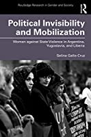 Political Invisibility and Mobilization: Women against State Violence in Argentina, Yugoslavia, and Liberia (Routledge Research in Gender and Society)