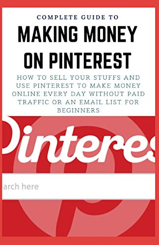 COMPLETE GUIDE TO MAKING MONEY ON PINTEREST: How To Sell Your Stuffs and Use Pinterest To Make Money Online Every Day Without Paid Traffic Or An Email List For Beginners