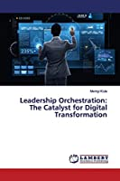 Leadership Orchestration: The Catalyst for Digital Transformation