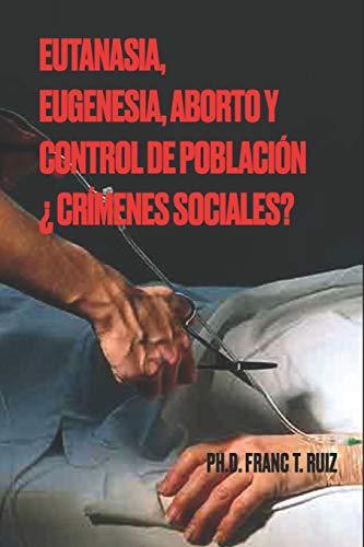 EUTANASIA, EUGENESIA, ABORTO Y CONTROL DE POBLACIÓN ¿CRÍMENES SOCIALES?