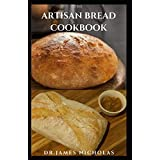 THE ARTISAN BREAD COOKBOOK: Quick ,Easy, Simple And Mouthwatering Artisan Bread Recipes Plus Everything You Need To Know
