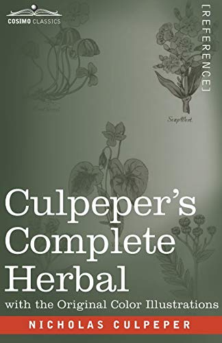 Culpeper's Complete Herbal: A Comprehensive Description of Nearly all Herbs with their Medicinal Properties and Directions for Compounding the Medicines Extracted from Them