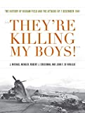 They're Killing My Boys: The History of Hickam Field and the Attacks of 7 December 1941 (Pearl Harbor Tactical Studies)