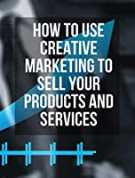 How to Use Creative Marketing to Sell Your Products and Services - (Rigid Cover / Hardback Version - English Edition): This Book Will Teach You How to Get More Clients and Grow Your Business ! (You Will Find 3 Manuscripts as Bonus Inside This Book!)