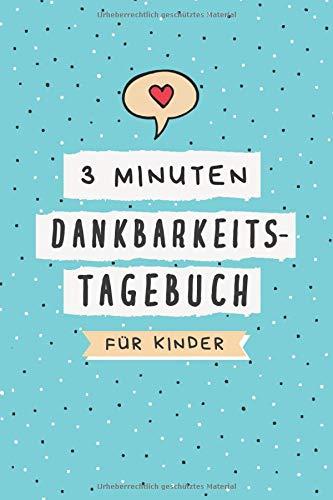 3 Minuten Dankbarkeitstagebuch für Kinder: Ein Tagebuch für Kinder mit interaktiven Achtsamkeits- und Dankbarkeitsübungen (Achtsamkeitstagebuch für Kinder, Band 1)