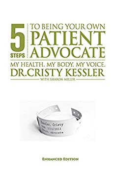 5 S.T.E.P.S. to Being Your Own Patient Advocate--Enhanced Edition: My Health. My Body. My Voice by [Cristy L. Kessler EdD, Sharon K. Miller]