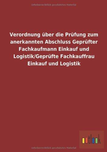 Verordnung über die Prüfung zum anerkannten Abschluss Geprüfter Fachkaufmann Einkauf und Logistik/Geprüfte Fachkauffrau Einkauf und Logistik