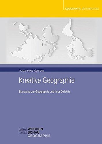 Kreative Geographie: Bausteine zur Geographie und ihrer Didaktik (Geographie unterrichten)
