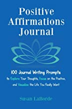 Positive Affirmations Journal: 100 Journal Writing Prompts to Explore Your Thoughts, Focus on the Positive, and Visualize the Life You Really Want