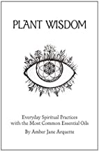 Plant Wisdom: Everyday Spiritual Practices with the most common Essential Oils (Book)