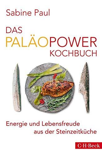 Das PaläoPower Kochbuch: Energie und Lebensfreude aus der Steinzeitküche