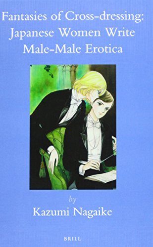 Fantasies of Cross-Dressing: Japanese Women Write Male-Male Erotica (Brill's Japanese Studies Library)