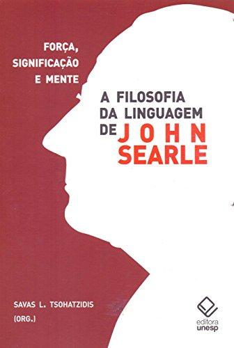 A filosofia da linguagem de John Searle: Força, significação e mente