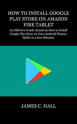 HOW TO INSTALL GOOGLE PLAY STORE ON AMAZON FIRE TABLET: An Effective Guide Aimed on How to Install Google Play Store on Your Android Phones, Tablet in a Few Minutes. (English Edition)