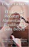 El Libro de Recetas de Alimentación Equilibrada para Bebés: La colección perfecta de fórmulas fáciles, rápidas y saludables para el bien de su bebé