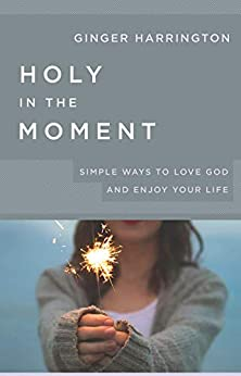 Holy in the Moment: Simple Ways to Love God and Enjoy Your Life by [Ginger Harrington]