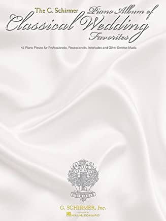 The G. Schirmer Piano Album of Wedding Classics: 45 Processionals, Recessionals, Interludes And Other Service Music