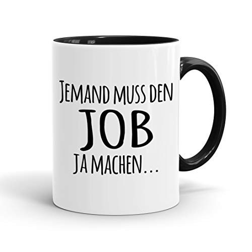 True Statements Tasse Jemand muss den Job ja machen - Kaffee-Tasse mit Spruch, Geschenk für Mitarbeiter - Chef - Arbeitskollege - Büro, Arbeit, inner black
