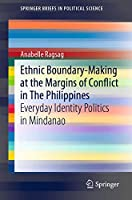 Ethnic Boundary-Making at the Margins of Conflict in The Philippines: Everyday Identity Politics in Mindanao (SpringerBriefs in Political Science)