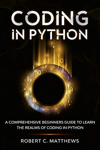 Coding in Python: A Comprehensive Beginners Guide to Learn the Realms of Coding in Python (English Edition)
