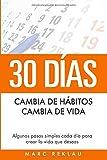 30 Días - Cambia de hábitos, cambia de vida: Algunos pasos simples cada día para crear la vida que deseas (Hábitos que cambiarán tu vida)