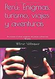 Perú: Enigmas, turismo, viajes y aventuras: Una travesía al infinito imaginario del paisaje e idiosincrasia Peruanos
