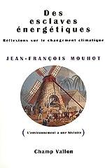 Des esclaves énergétiques - Réflexions sur le changement climatique de Jean-François Mouhot