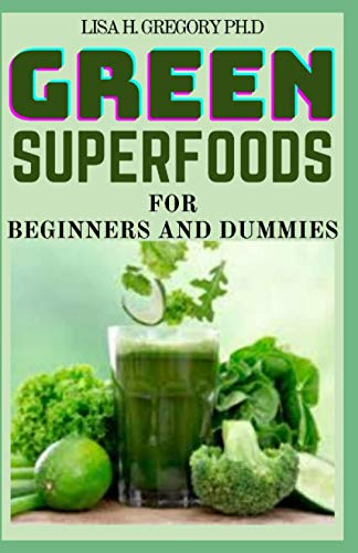 GREEN SUPERFOODS FOR BEGINNERS AND DUMMIES: GREEN SMOOTHIES RECIPE BOOK TO SUPERCHARGE YOUR HEALTH