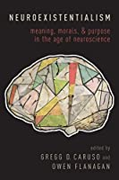 Neuroexistentialism: Meaning, Morals, and Purpose in the Age of Neuroscience