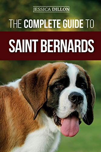 The Complete Guide to Saint Bernards: Choosing, Preparing for, Training, Feeding, Socializing, and Loving Your New Saint Bernard Puppy