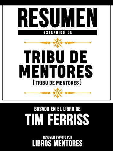 Resumen Extendido De Tribu De Mentores (Tribe Of Mentors) - Basado En El Libro De Tim...