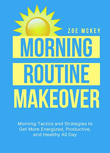 Morning Routine Makeover: Morning Tactics And Strategies To Get More Energized, Productive, And Healthy All Day (Good Habits Book 2) by [Zoe McKey]