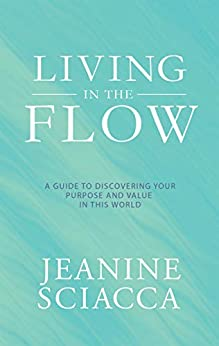 Living in the Flow: A Guide to Discovering Your Purpose and Value in This World by [Jeanine Sciacca]