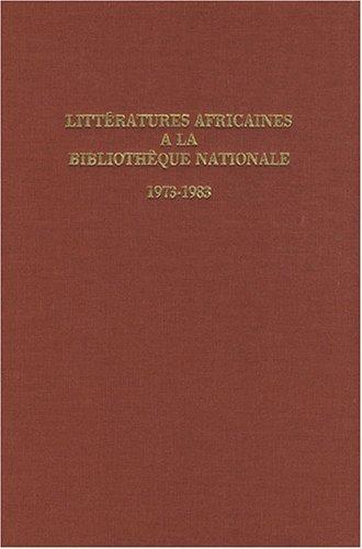 Littératures africaines à la Bibliothèque nationale 1973-1983 : Catalogue des ouvrages d'écrivains africains et de la littérature critique s'y rapportant entrés à la Bibliothèque nationale