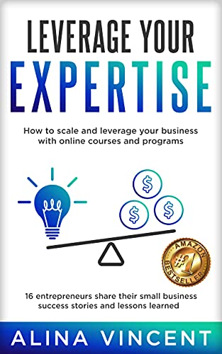 Leverage Your Expertise: 16 Entrepreneurs Share Their Small Business Success Stories and Lessons Learned (Expertise-Based Business)