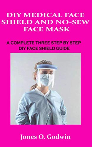 DIY MEDICAL FACE SHIELD AND NO-SEW FACE MASK: A COMPLETE THREE STEP BY STEP DIY FACE SHIELD GUIDE