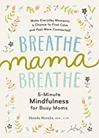 Breathe Mama Breathe: 5-Minute Mindfulness for Busy Moms