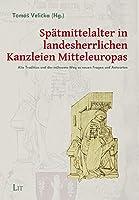Spaetmittelalter in landesherrlichen Kanzleien Mitteleuropas: Alte Tradition und der muehsame Weg zu neuen Fragen und Antworten