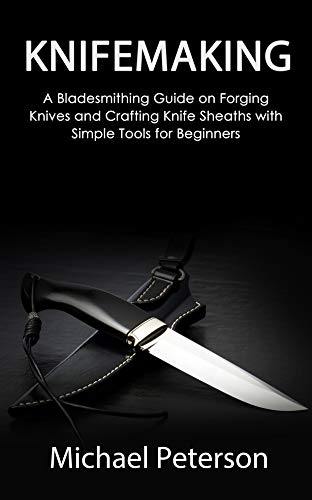 Knifemaking : A Bladesmithing Guide on Forging Knives and Crafting Knife Sheaths with Simple Tools for Beginners (English Edition)