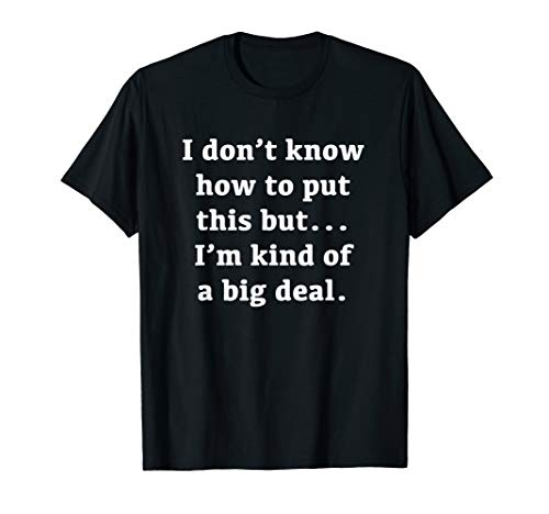 I Don't Know How To Put This I'm Kind Of A Big Deal T-Shirt