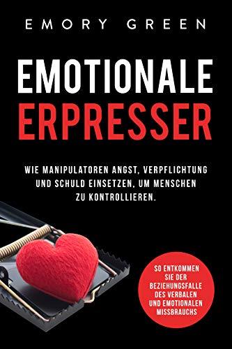 Emotionale Erpresser: Wie Manipulatoren Angst, Verpflichtung und Schuld einsetzen, um Menschen zu kontrollieren. So entkommen Sie der Beziehungsfalle des verbalen und emotionalen Missbrauchs