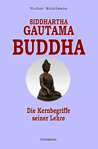 Siddhartha Gautama Buddha: Die Kernbegriffe seiner Lehre - zeitgemäß erklärt (Buddhismus, Band 1)