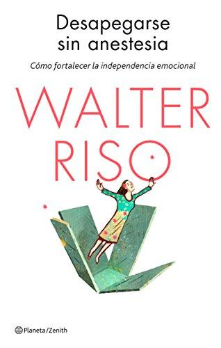 Desapegarse sin anestesia: Cómo fortalecer la independencia emocional (Biblioteca Walter Riso)